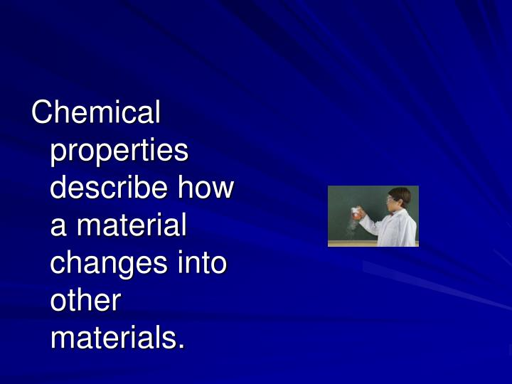 Chemical properties describe how a material changes into other materials.