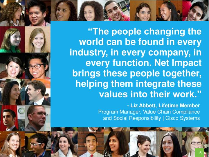 """""""The people changing the world can be found in every industry, in every company, in every function. Net Impact brings these people together, helping them integrate these values into their work."""""""
