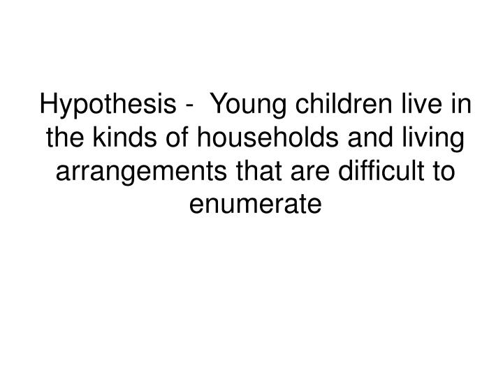 Hypothesis -  Young children live in the kinds of households and living arrangements that are difficult to enumerate