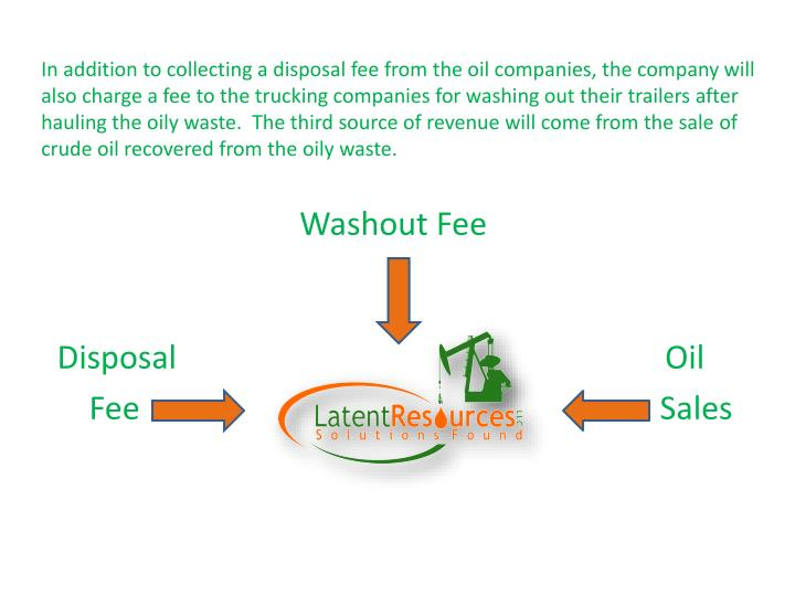 In addition to collecting a disposal fee from the oil companies, the company will also charge a fee to the trucking companies for washing out their trailers after hauling the oily waste.  The third source of revenue will come from the sale of crude oil recovered from the oily waste.
