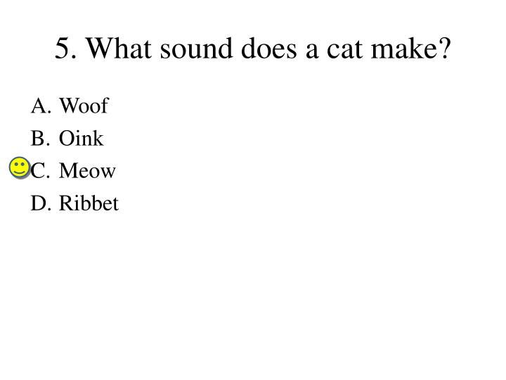 5. What sound does a cat make?
