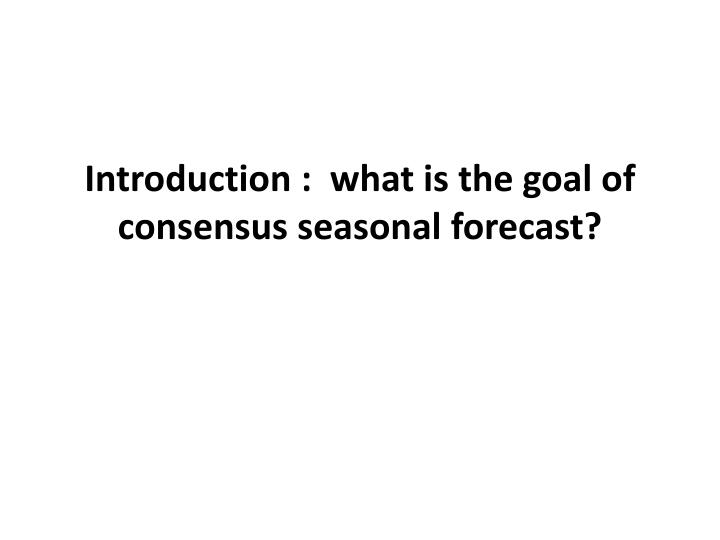 introduction what is the goal of consensus seasonal forecast