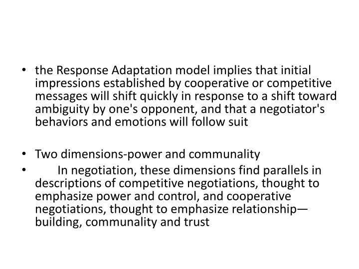 the Response Adaptation model implies that initial impressions established by cooperative or competitive messages will shift quickly in response to a shift toward ambiguity by one's opponent, and that a negotiator's behaviors and emotions will follow suit
