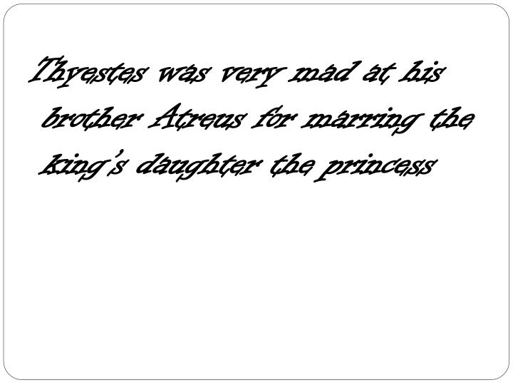 Thyestes was very mad at his brother Atreus for marring the king's daughter the princess
