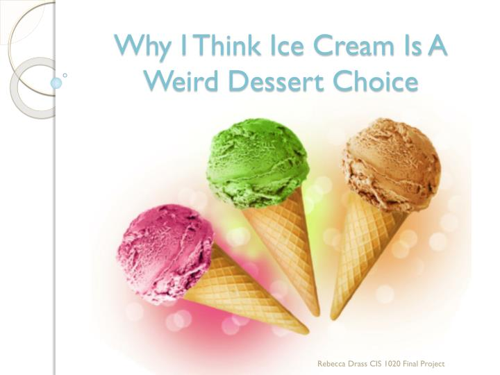 Why i think ice cream is a weird dessert choice