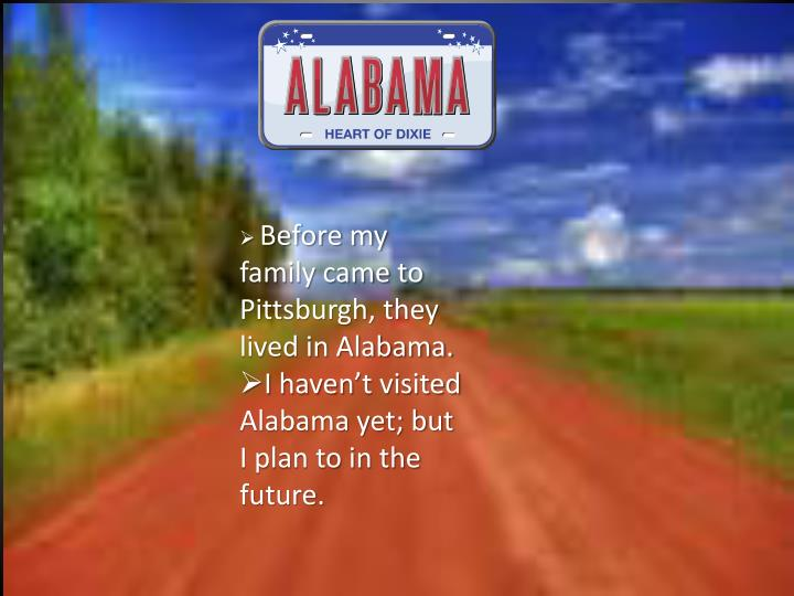 Before my family came to Pittsburgh, they lived in Alabama.