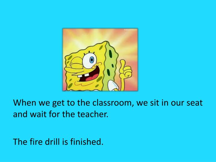 When we get to the classroom, we sit in our seat and wait for the teacher.