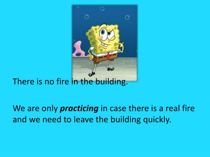 There is no fire in the building.