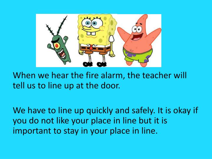 When we hear the fire alarm, the teacher will tell us to line up at the door.