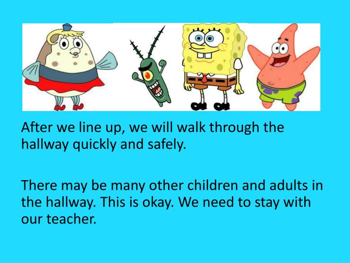 After we line up, we will walk through the hallway quickly and safely.