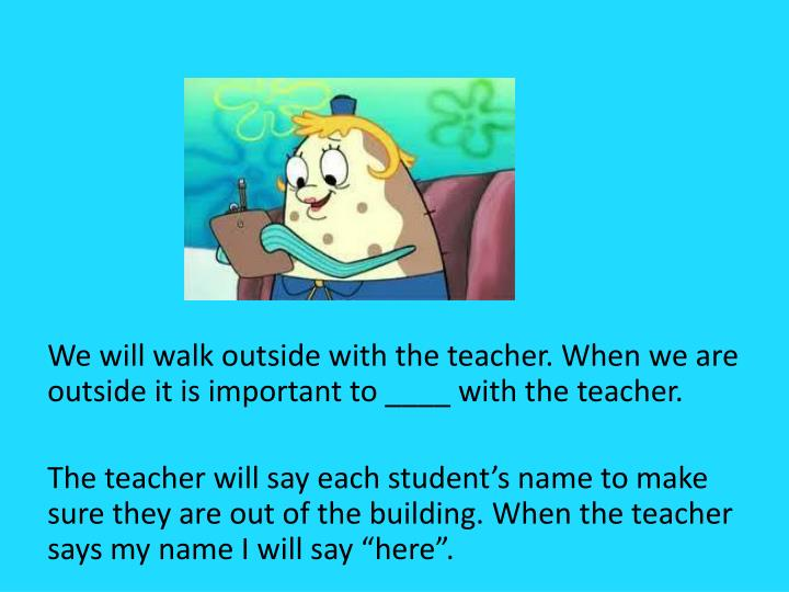 We will walk outside with the teacher. When we are outside it is important to ____ with the teacher.