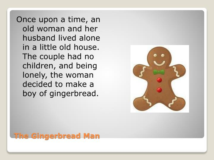 Once upon a time, an old woman and her husband lived alone in a little old house. The couple had no children, and being lonely, the woman decided to make a boy of gingerbread.
