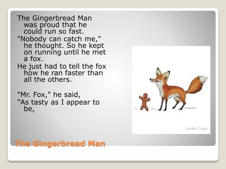 The Gingerbread Man was proud that he could run so fast.