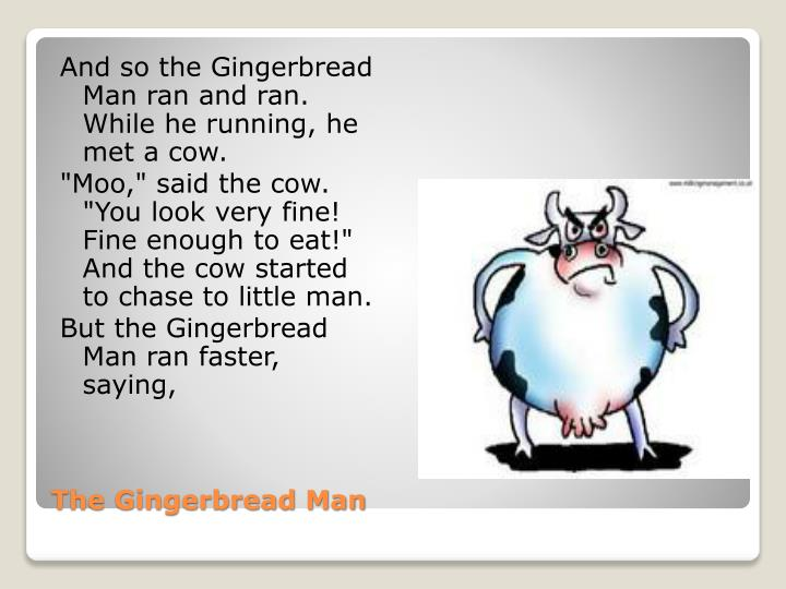 And so the Gingerbread Man ran and ran. While he running, he met a cow.