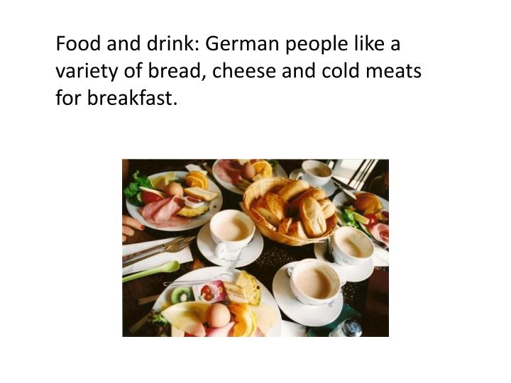 Food and drink: German people like a variety of bread, cheese and cold meats for breakfast.