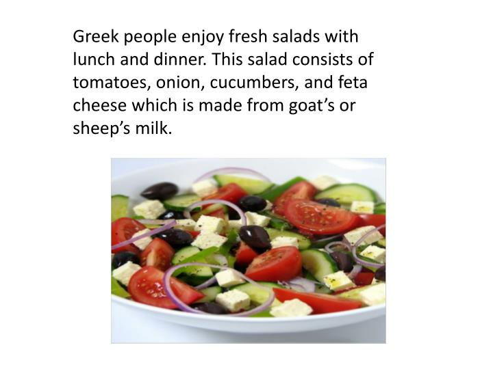 Greek people enjoy fresh salads with lunch and dinner. This salad consists of tomatoes, onion, cucumbers, and feta cheese which is made from goat's or sheep's milk.