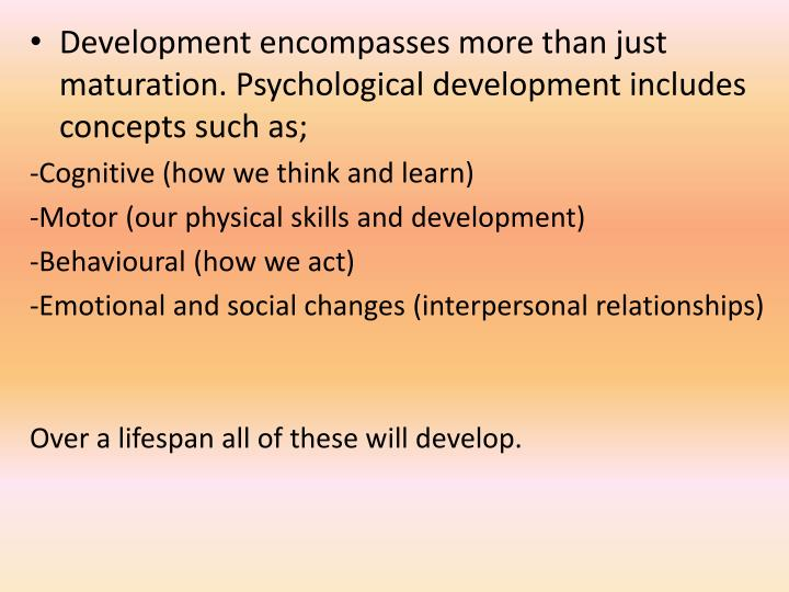 Development encompasses more than just maturation. Psychological development includes concepts such as;