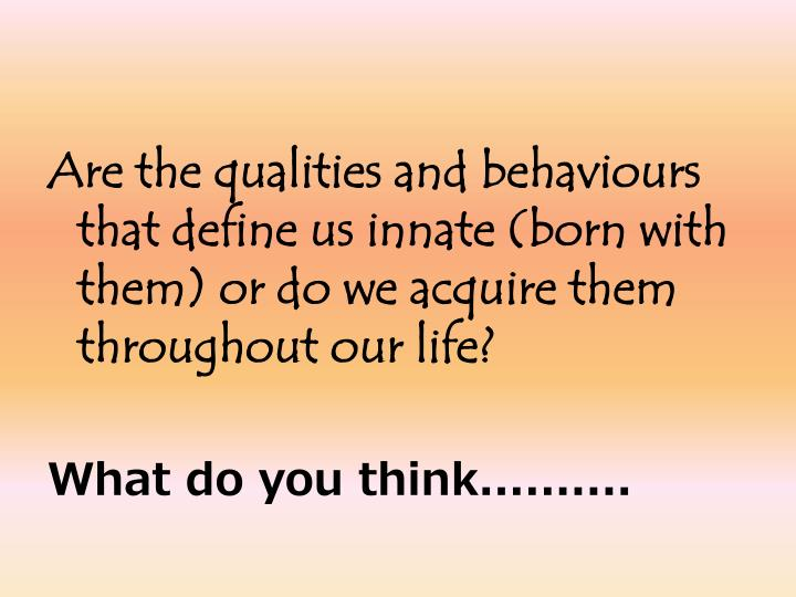Are the qualities and behaviours that define us innate (born with them) or do we acquire them throug...