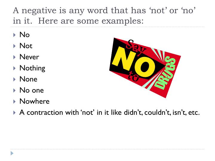 A negative is any word that has 'not' or 'no' in it.  Here are some examples: