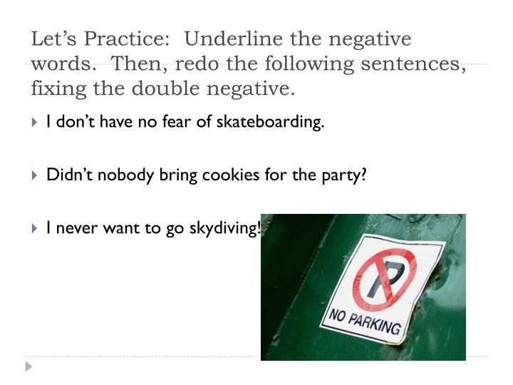 Let's Practice:  Underline the negative words.  Then, redo the following sentences, fixing the double negative.