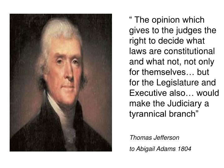 """ The opinion which gives to the judges the right to decide what laws are constitutional and what not, not only for themselves… but for the Legislature and Executive also… would make the Judiciary a tyrannical branch"""