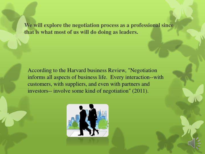 We will explore the negotiation process as a professional since that is what most of us will do doing as leaders.