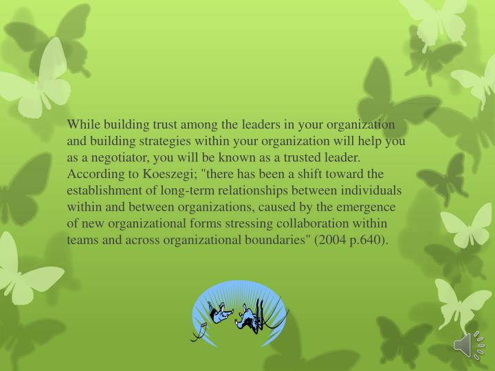 """While building trust among the leaders in your organization and building strategies within your organization will help you as a negotiator, you will be known as a trusted leader.  According to Koeszegi; """"there has been a shift toward the establishment of long-term relationships between individuals within and between organizations, caused by the emergence of new organizational forms stressing collaboration within teams and across organizational boundaries"""" (2004 p.640)."""
