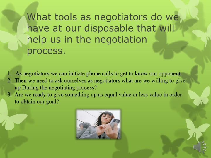 What tools as negotiators do we have at our disposable that will help us in the negotiation process.