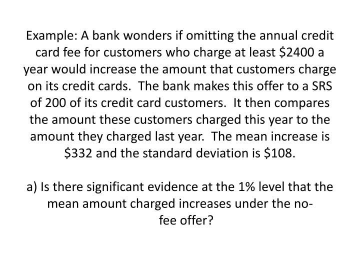 Example: A bank wonders if omitting the annual credit card fee for customers who charge at least $24...