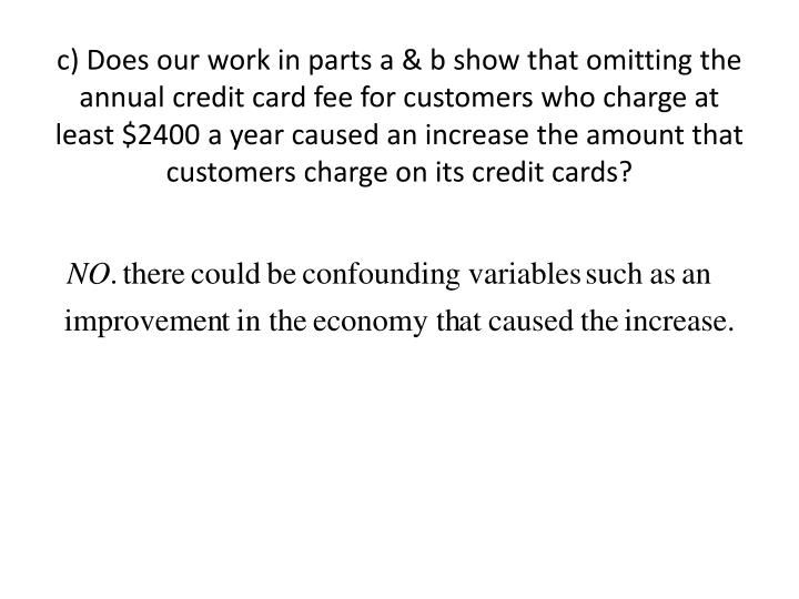 c) Does our work in parts a & b show that omitting the annual credit card fee for customers who charge at least $2400 a year caused an increase the amount that customers charge on its credit cards?
