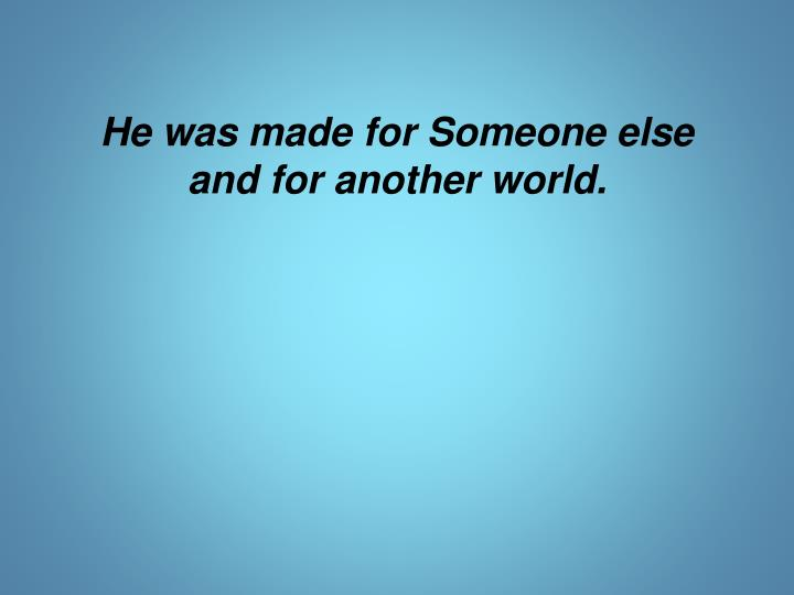 He was made for Someone else