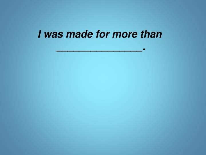 I was made for more than