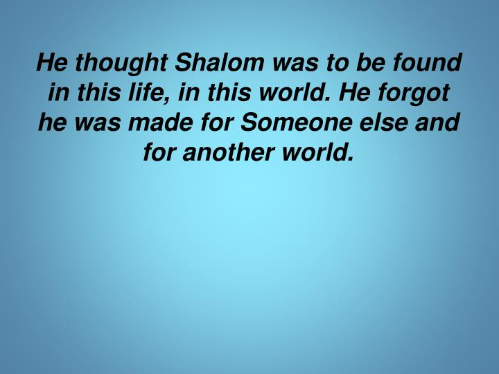He thought Shalom was to be found in this life, in this world. He forgot he was made for Someone else and for another