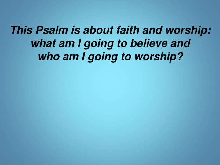 This Psalm is about faith and worship: