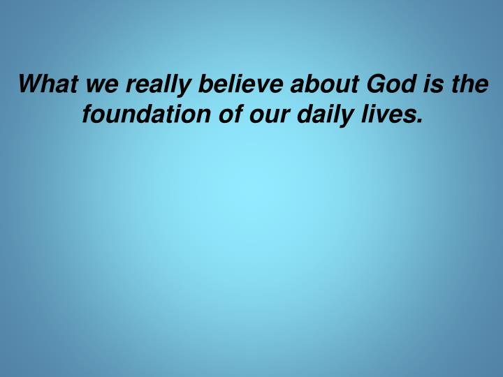 What we really believe about God is the foundation of our daily lives.