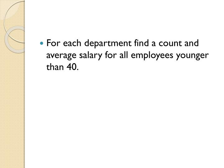 For each department find a count and average salary for all employees younger than 40.