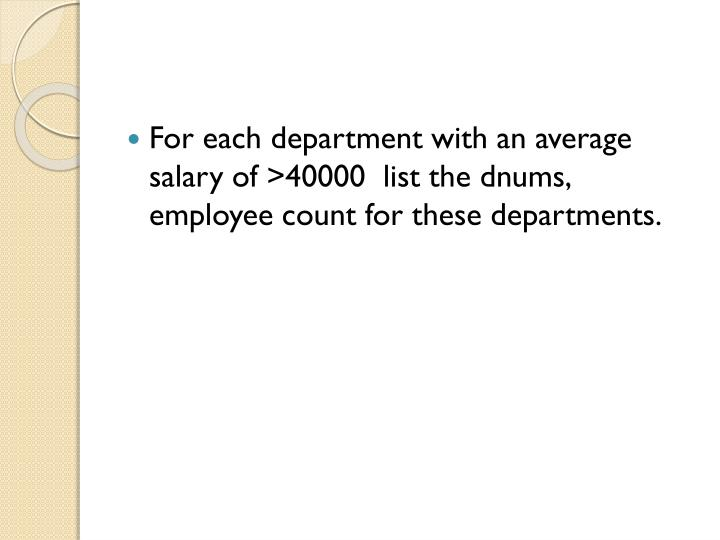 For each department with an average salary of >40000  list the