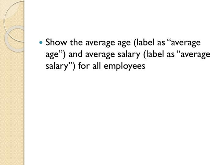 """Show the average age (label as """"average age"""") and average salary (label as """"average salary"""") for all employees"""