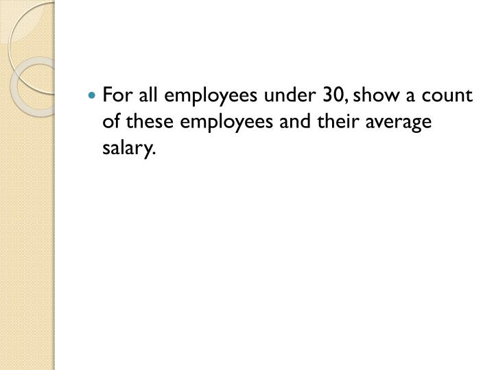 For all employees under 30, show a count of these employees and their average salary.
