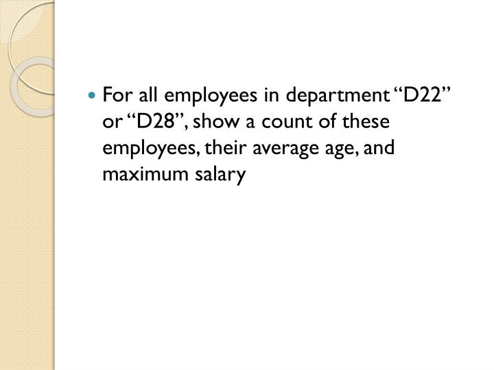 """For all employees in department """"D22"""" or """"D28"""", show a count of these employees, their average age, and maximum salary"""