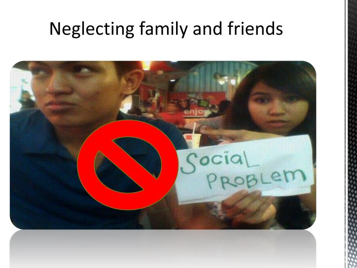Neglecting family and friends