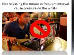 not releasing the mouse at frequent interval cause pressure on the wrists