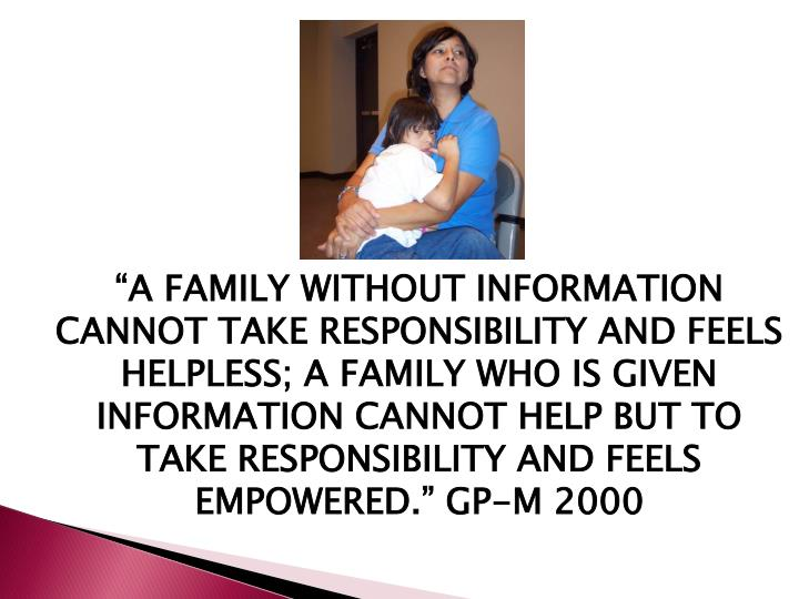"""""""A FAMILY WITHOUT INFORMATION CANNOT TAKE RESPONSIBILITY AND FEELS HELPLESS; A FAMILY WHO IS GIVEN INFORMATION CANNOT HELP BUT TO TAKE RESPONSIBILITY AND FEELS EMPOWERED."""" GP-M 2000"""