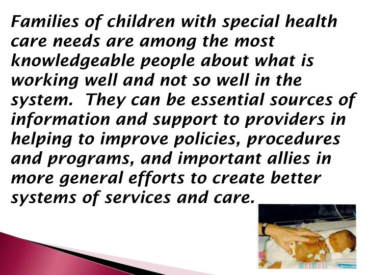 Families of children with special health care needs are among the most knowledgeable people about what is working well and not so well in the system.  They can be essential sources of information and support to providers in helping to improve policies, procedures and programs, and important allies in more general efforts to create better systems of services and care.