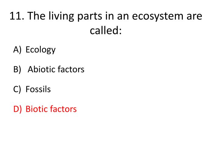 11.The living parts in an ecosystem are