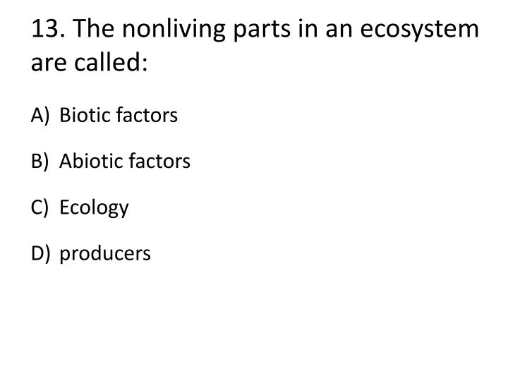 13.The nonliving parts in an ecosystem are
