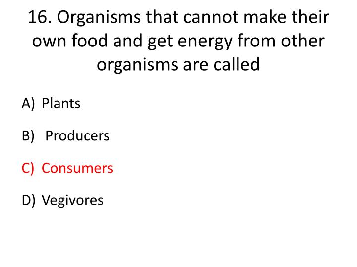 16.Organisms that cannot make their own food and get energy from other organisms are called