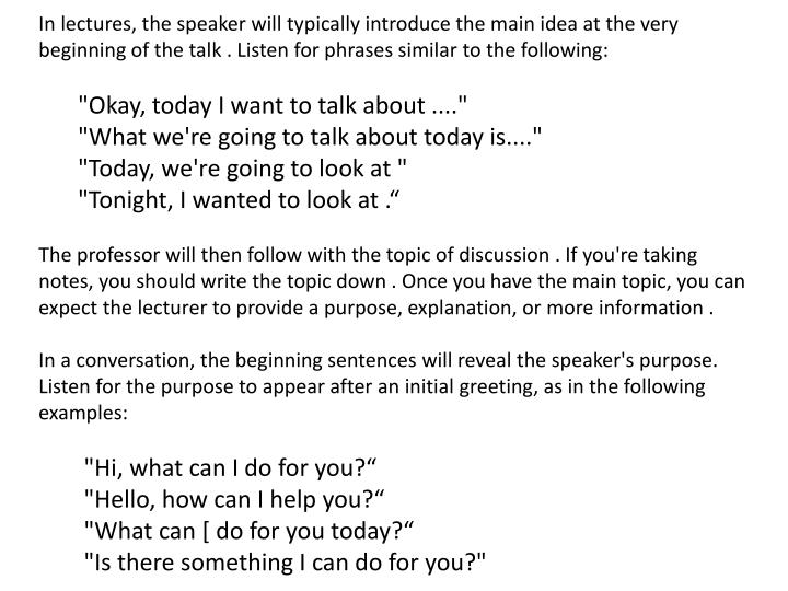 In lectures, the speaker will typically introduce the main idea at the very beginning of the talk . Listen for phrases similar to the following:
