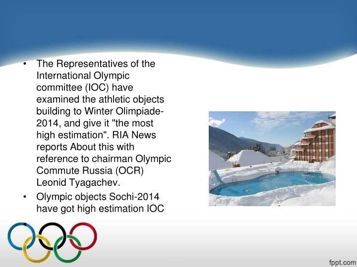 "The Representatives of the International Olympic committee (IOC) have examined the athletic objects  building to Winter Olimpiade-2014, and give it ""the most high estimation"". RIA News reports About this with reference to chairman Olympic Commute Russia (OCR) Leonid"