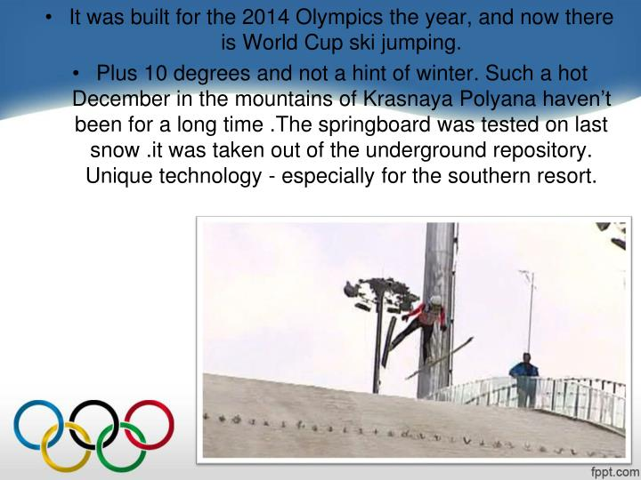 It was built for the 2014 Olympics the year, and now there is World Cup ski jumping.